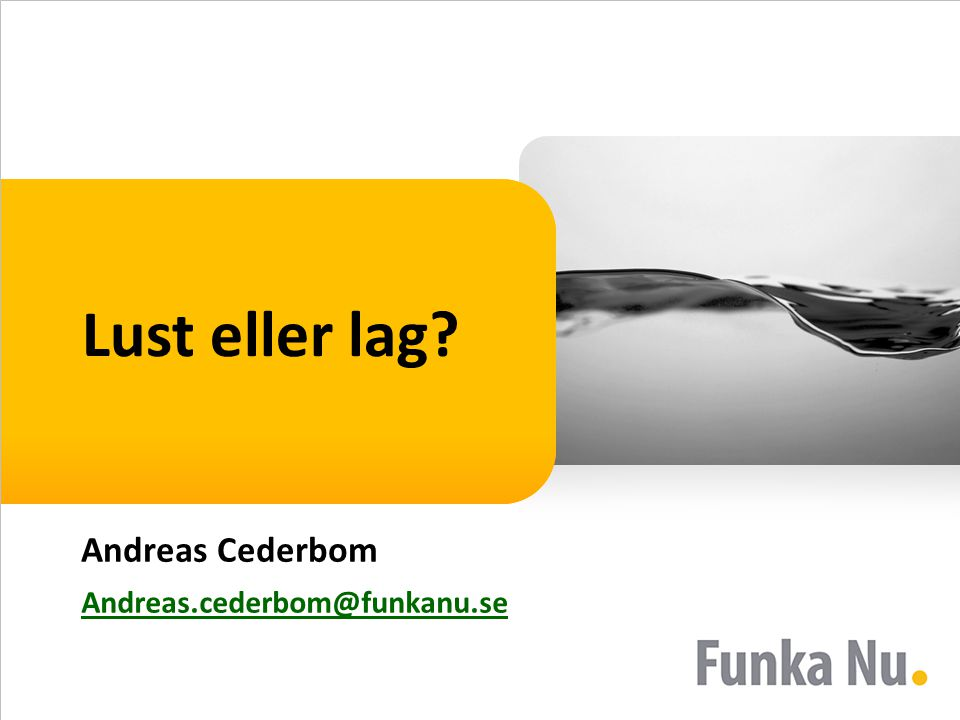 Lust eller lag? Andreas Cederbom Andreas.cederbom@funkanu.se
