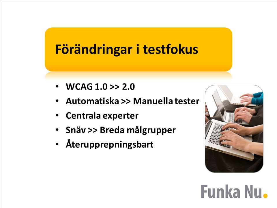 Förändringar i testfokus WCAG 1.0 >> 2.0 Automatiska >> Manuella tester Centrala experter Snäv >> Breda målgrupper Återupprepningsbart