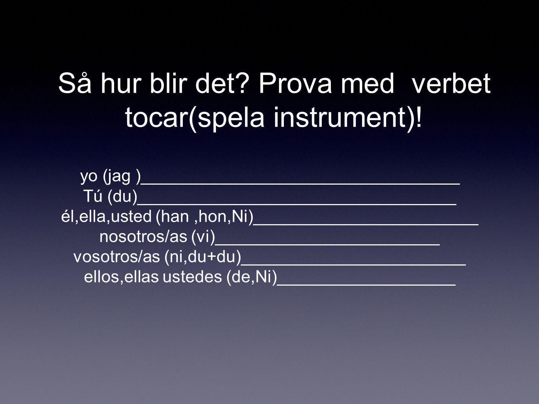 Så hur blir det? Prova med verbet tocar(spela instrument)! yo (jag )__________________________________ Tú (du)__________________________________ él,el