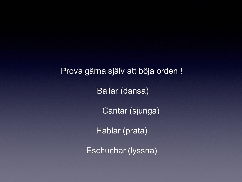 Prova gärna själv att böja orden ! Bailar (dansa) Cantar (sjunga) Hablar (prata) Eschuchar (lyssna)