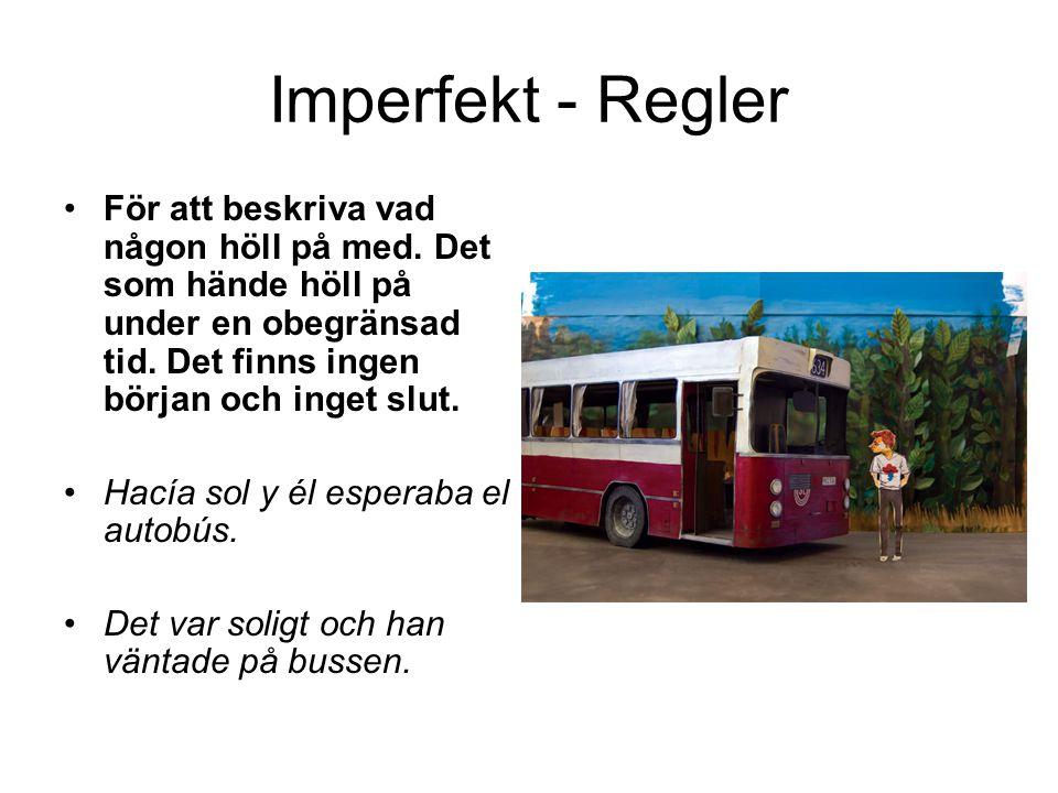 Imperfekt - Regler För att beskriva vad någon höll på med. Det som hände höll på under en obegränsad tid. Det finns ingen början och inget slut. Hacía