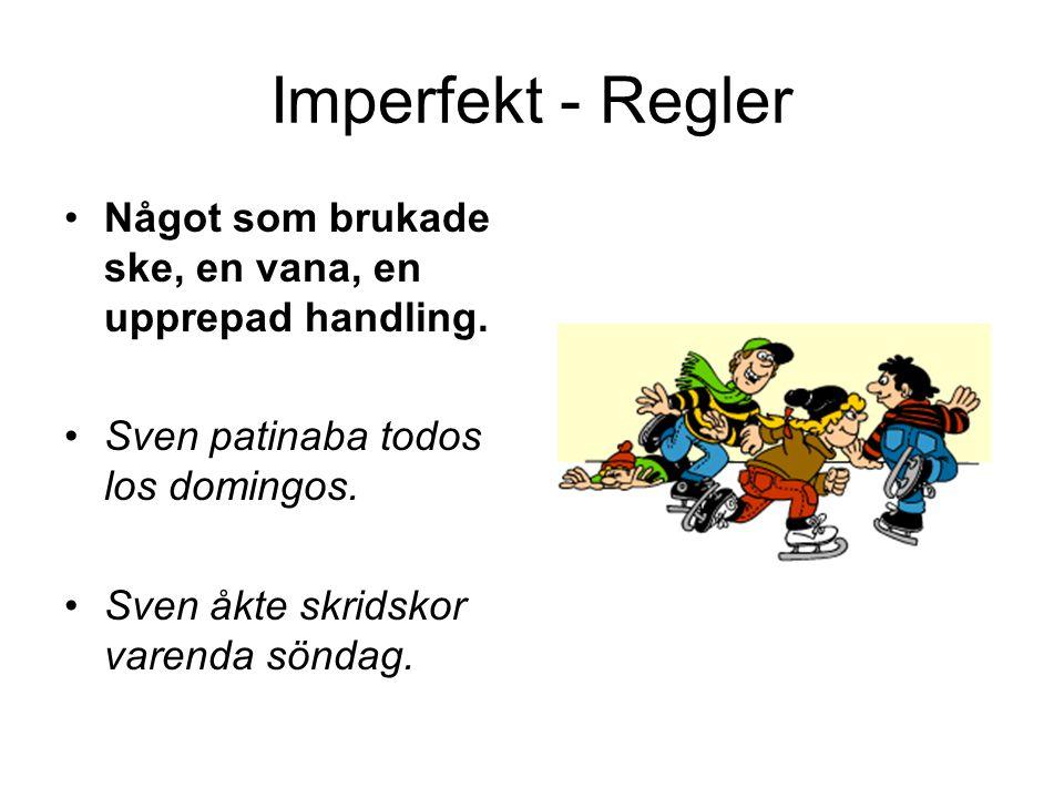 Imperfekt - Regler Något som brukade ske, en vana, en upprepad handling. Sven patinaba todos los domingos. Sven åkte skridskor varenda söndag.