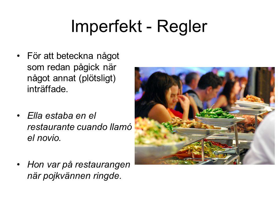 Imperfekt - Regler För att beteckna något som redan pågick när något annat (plötsligt) inträffade. Ella estaba en el restaurante cuando llamó el novio