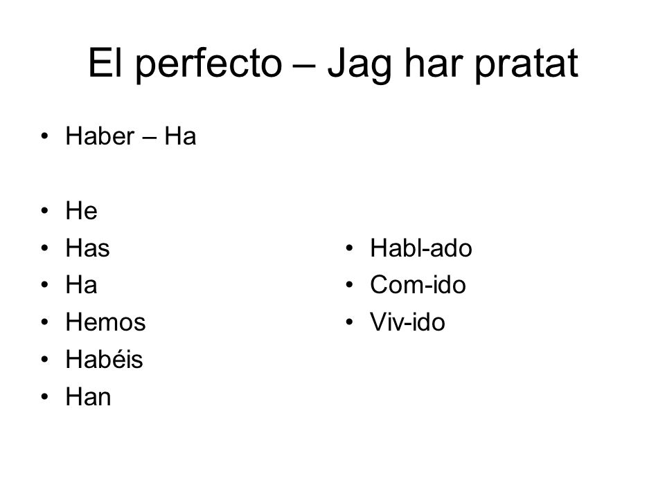 El perfecto – Jag har pratat Haber – Ha He Has Ha Hemos Habéis Han Habl-ado Com-ido Viv-ido
