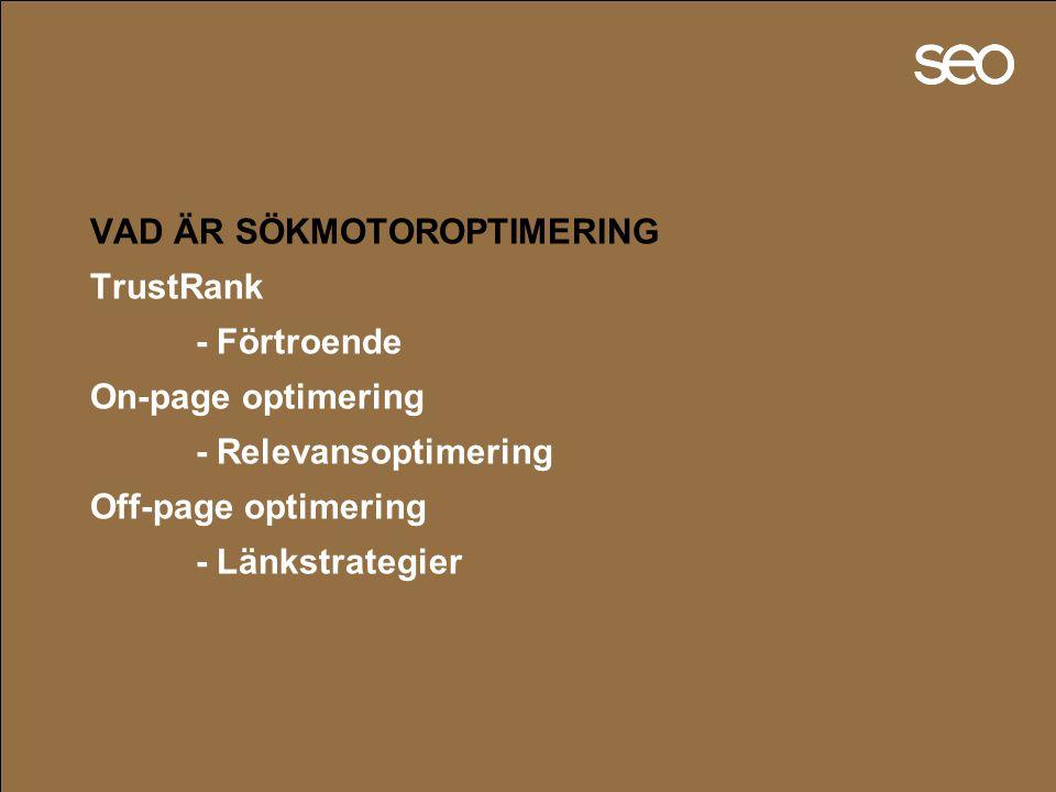 VAD ÄR SÖKMOTOROPTIMERING TrustRank - Förtroende On-page optimering - Relevansoptimering Off-page optimering - Länkstrategier
