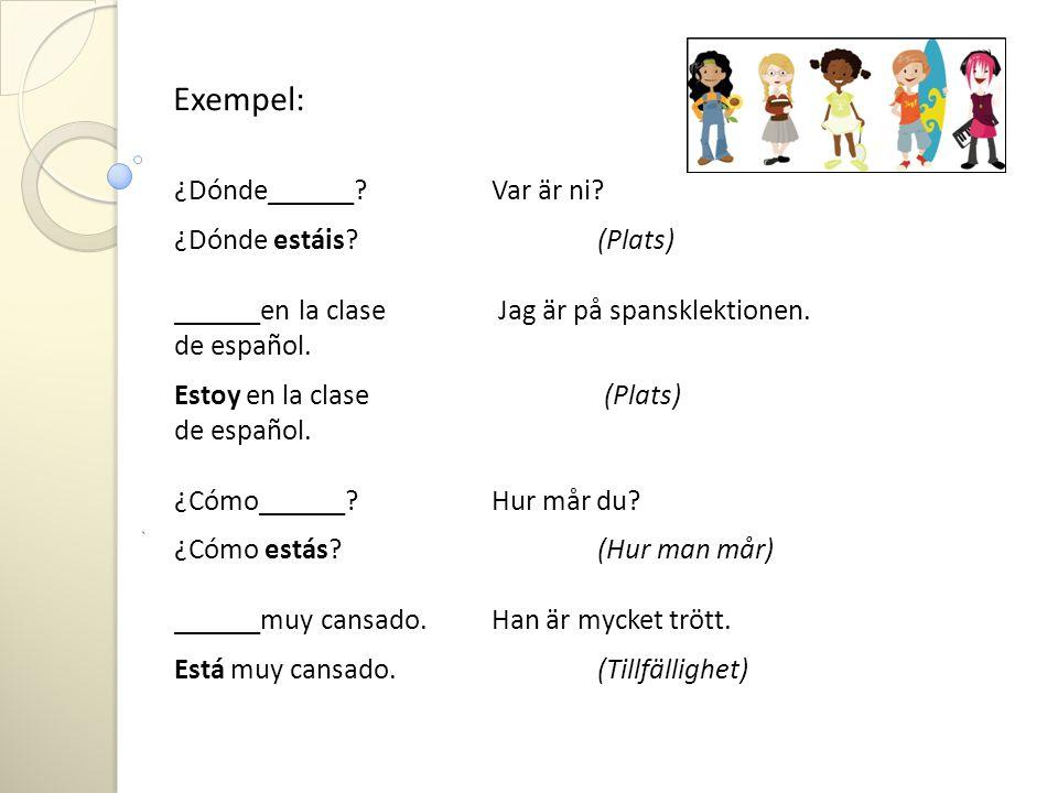 Exempel: ¿Dónde______?Var är ni? ¿Dónde estáis?(Plats) ______en la clase Jag är på spansklektionen. de español. Estoy en la clase (Plats) de español.