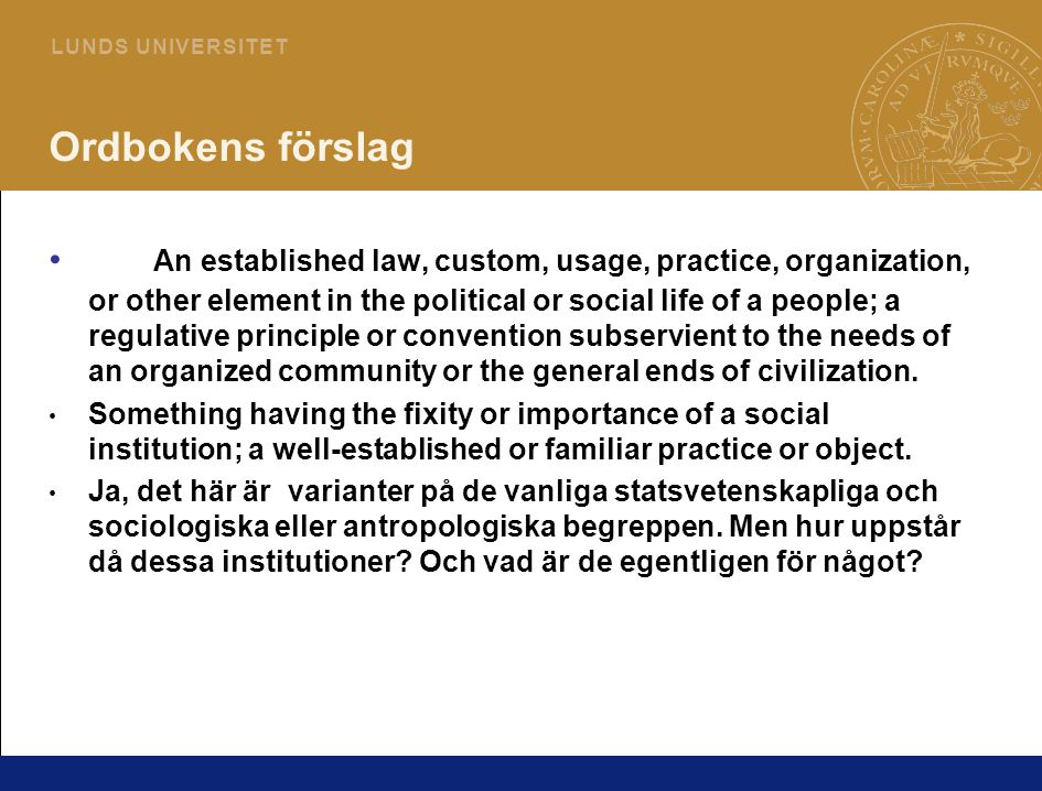 3 L U N D S U N I V E R S I T E T Ordbokens förslag An established law, custom, usage, practice, organization, or other element in the political or social life of a people; a regulative principle or convention subservient to the needs of an organized community or the general ends of civilization.