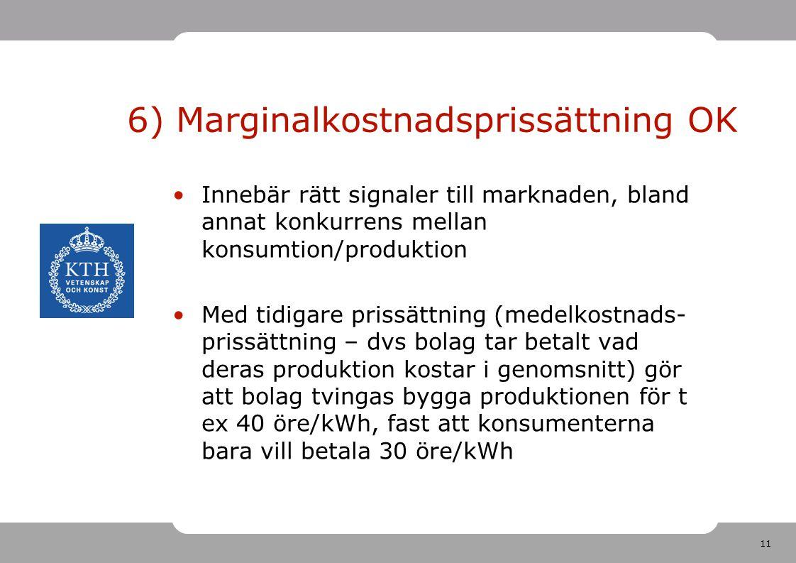 11 6) Marginalkostnadsprissättning OK Innebär rätt signaler till marknaden, bland annat konkurrens mellan konsumtion/produktion Med tidigare prissättn