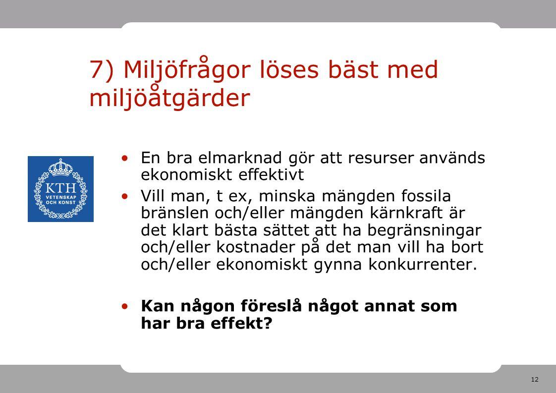 12 7) Miljöfrågor löses bäst med miljöåtgärder En bra elmarknad gör att resurser används ekonomiskt effektivt Vill man, t ex, minska mängden fossila b