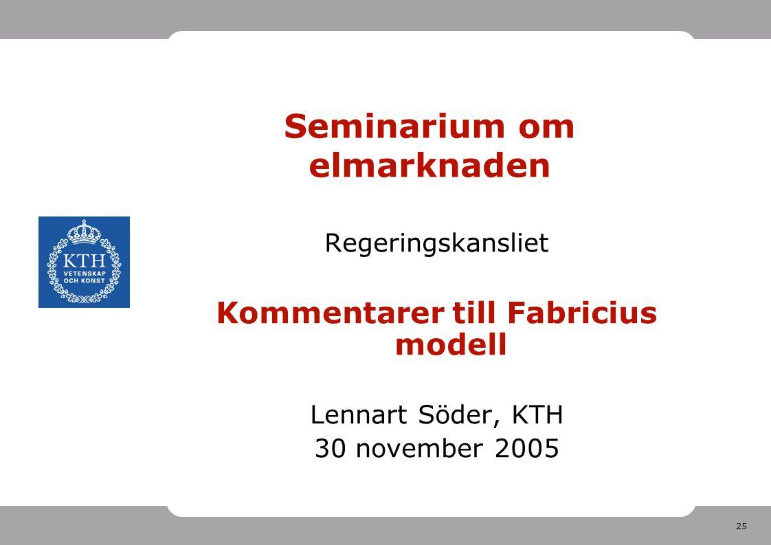 25 Seminarium om elmarknaden Regeringskansliet Kommentarer till Fabricius modell Lennart Söder, KTH 30 november 2005