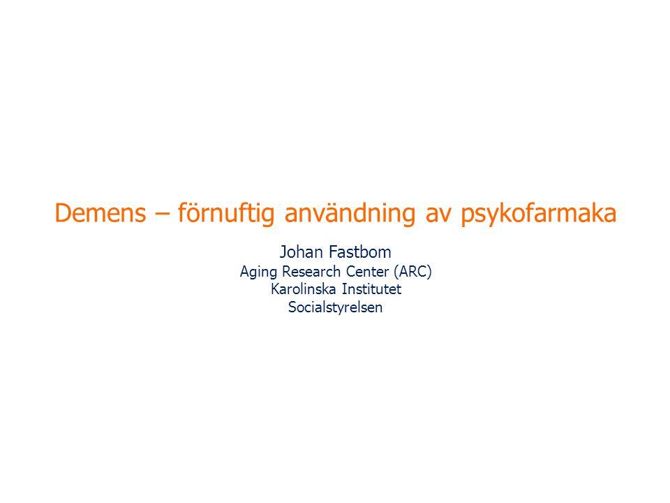 Demens – förnuftig användning av psykofarmaka Johan Fastbom Aging Research Center (ARC) Karolinska Institutet Socialstyrelsen