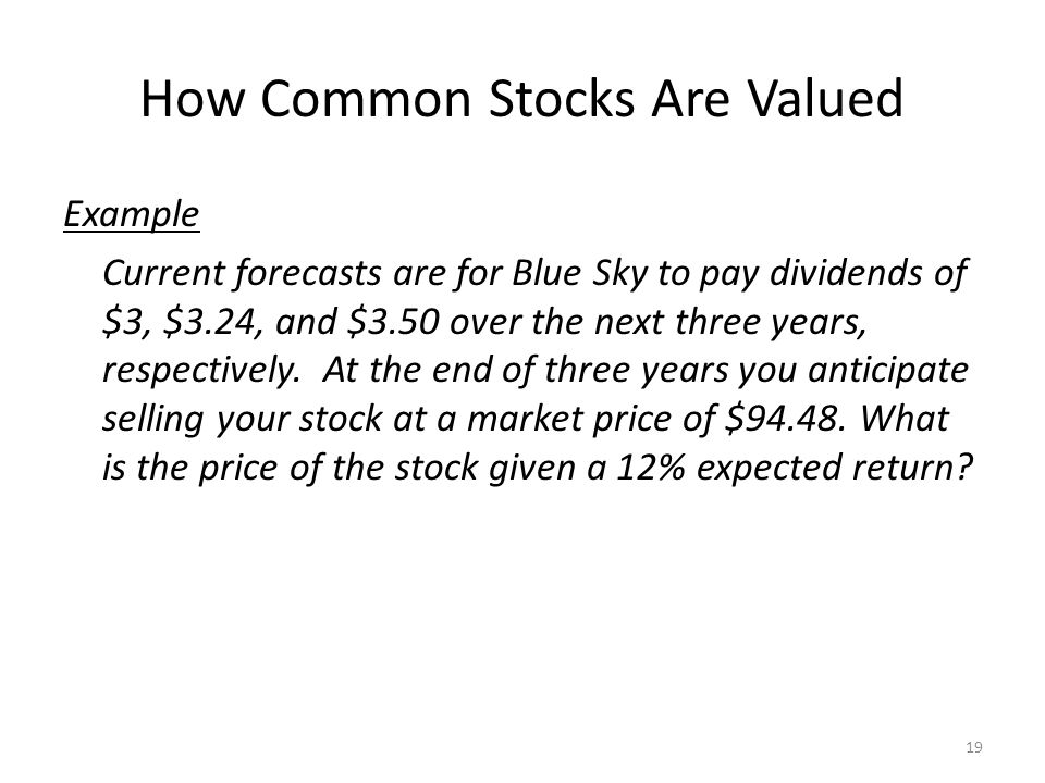 How Common Stocks Are Valued Example Current forecasts are for Blue Sky to pay dividends of $3, $3.24, and $3.50 over the next three years, respective
