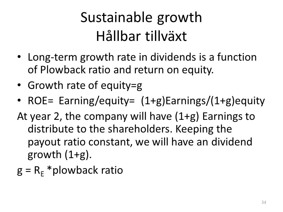 Sustainable growth Hållbar tillväxt Long-term growth rate in dividends is a function of Plowback ratio and return on equity. Growth rate of equity=g R