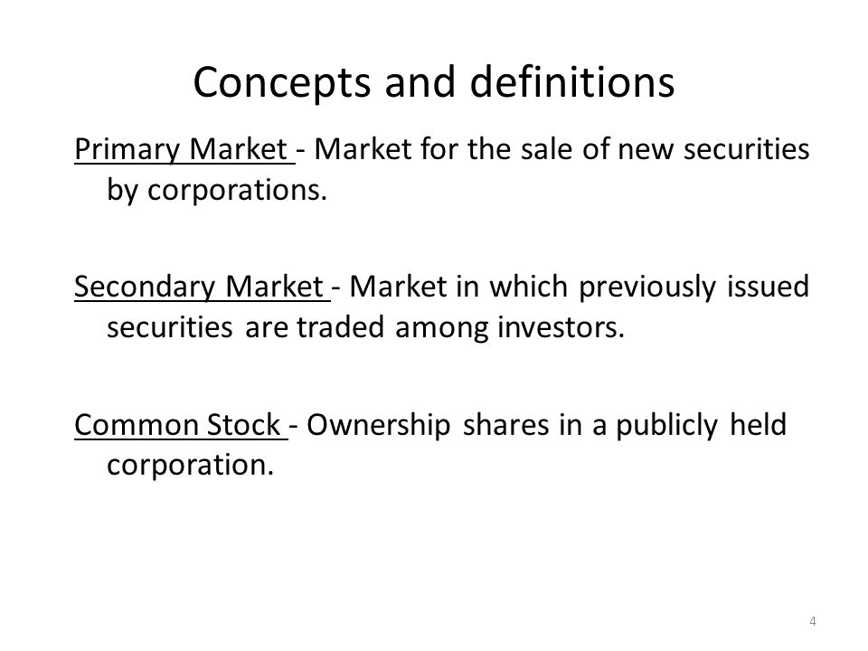 Concepts and definitions Primary Market - Market for the sale of new securities by corporations. Secondary Market - Market in which previously issued