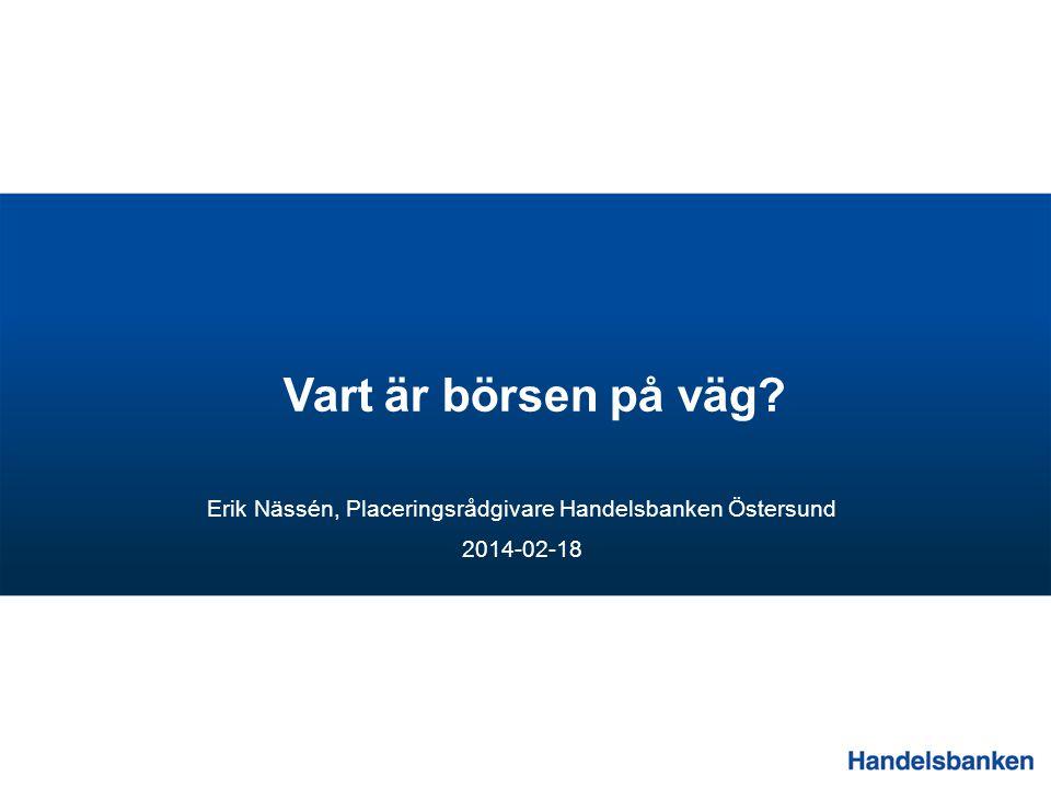 Vart är börsen på väg? Erik Nässén, Placeringsrådgivare Handelsbanken Östersund 2014-02-18