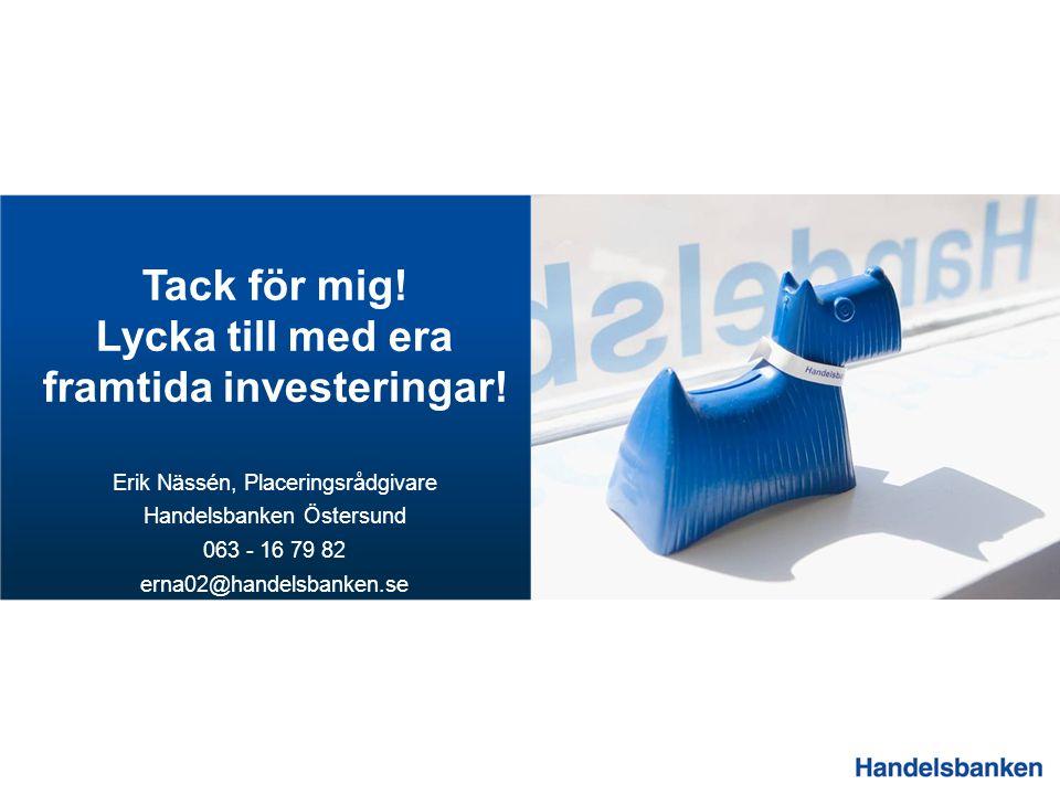 Tack för mig! Lycka till med era framtida investeringar! Erik Nässén, Placeringsrådgivare Handelsbanken Östersund 063 - 16 79 82 erna02@handelsbanken.