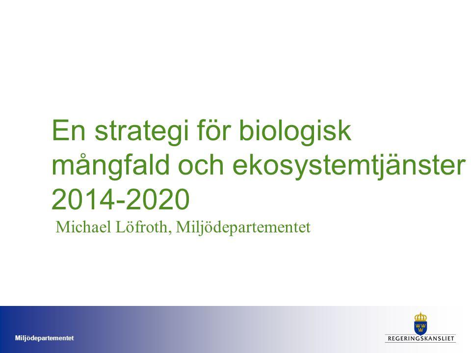 Miljödepartementet En strategi för biologisk mångfald och ekosystemtjänster 2014-2020 Michael Löfroth, Miljödepartementet