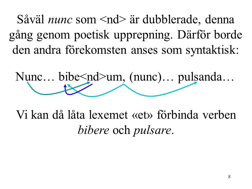 8 Såväl nunc som är dubblerade, denna gång genom poetisk upprepning. Därför borde den andra förekomsten anses som syntaktisk: Vi kan då låta lexemet «