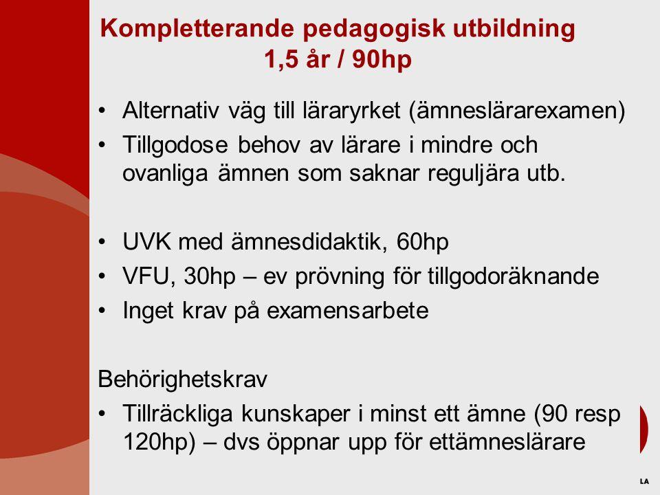 Kompletterande pedagogisk utbildning 1,5 år / 90hp Alternativ väg till läraryrket (ämneslärarexamen) Tillgodose behov av lärare i mindre och ovanliga ämnen som saknar reguljära utb.