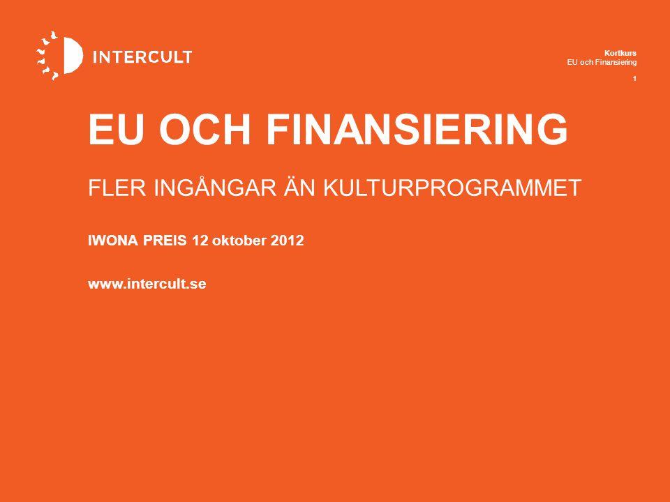 Kortkurs EU och Finansiering 1 IWONA PREIS 12 oktober 2012 www.intercult.se EU OCH FINANSIERING FLER INGÅNGAR ÄN KULTURPROGRAMMET