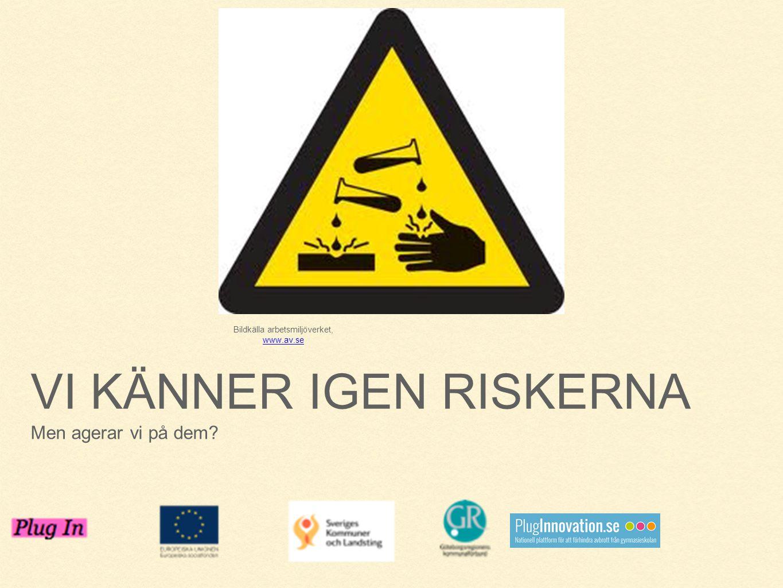 VI KÄNNER IGEN RISKERNA Men agerar vi på dem? Bildkälla arbetsmiljöverket, www.av.se www.av.se