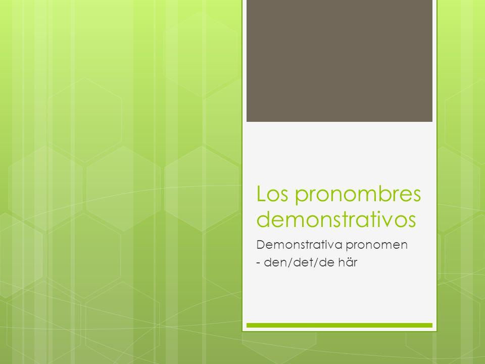 Los pronombres demonstrativos Demonstrativa pronomen - den/det/de här