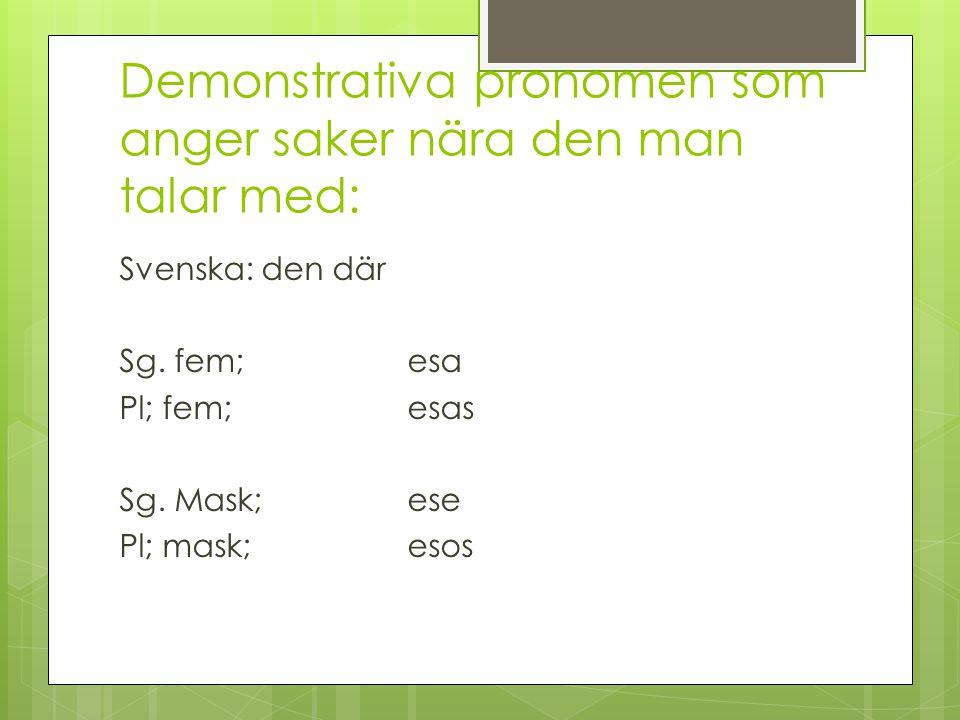 Demonstrativa pronomen som anger saker nära den man talar med: Svenska: den där Sg.