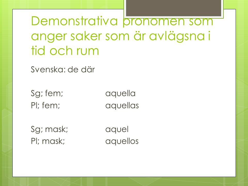 Demonstrativa pronomen som anger saker som är avlägsna i tid och rum Svenska: de där Sg; fem;aquella Pl; fem;aquellas Sg; mask;aquel Pl; mask;aquellos