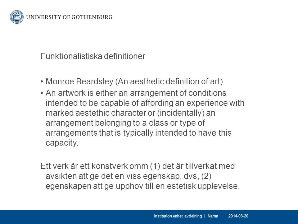 Funktionalistiska definitioner Monroe Beardsley (An aesthetic definition of art) An artwork is either an arrangement of conditions intended to be capable of affording an experience with marked aestethic character or (incidentally) an arrangement belonging to a class or type of arrangements that is typically intended to have this capacity.