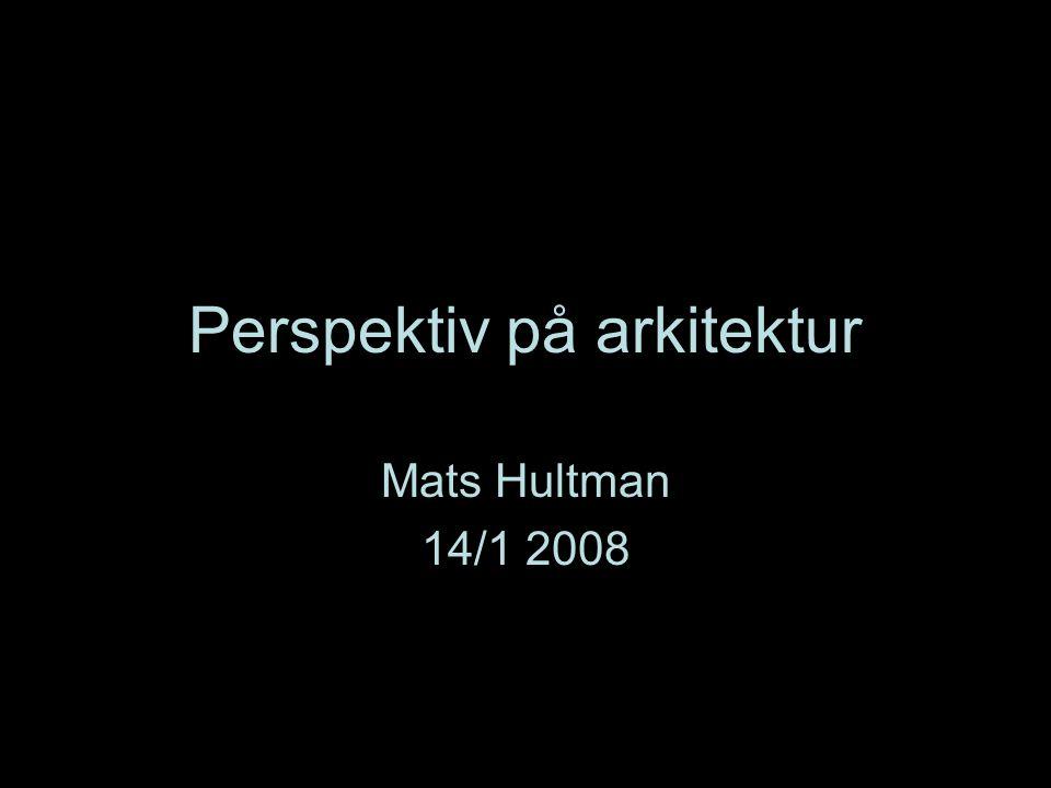 Perspektiv på arkitektur Mats Hultman 14/1 2008