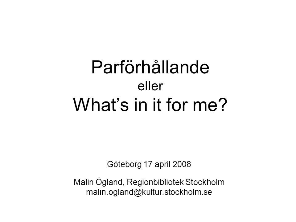 Parförhållande eller What's in it for me? Göteborg 17 april 2008 Malin Ögland, Regionbibliotek Stockholm malin.ogland@kultur.stockholm.se