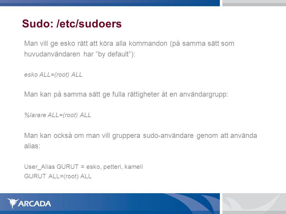 Sudo: /etc/sudoers Man vill ge esko rätt att köra alla kommandon (på samma sätt som huvudanvändaren har by default ): esko ALL=(root) ALL Man kan på samma sätt ge fulla rättigheter åt en användargrupp: %larare ALL=(root) ALL Man kan också om man vill gruppera sudo-användare genom att använda alias: User_Alias GURUT = esko, petteri, kameli GURUT ALL=(root) ALL