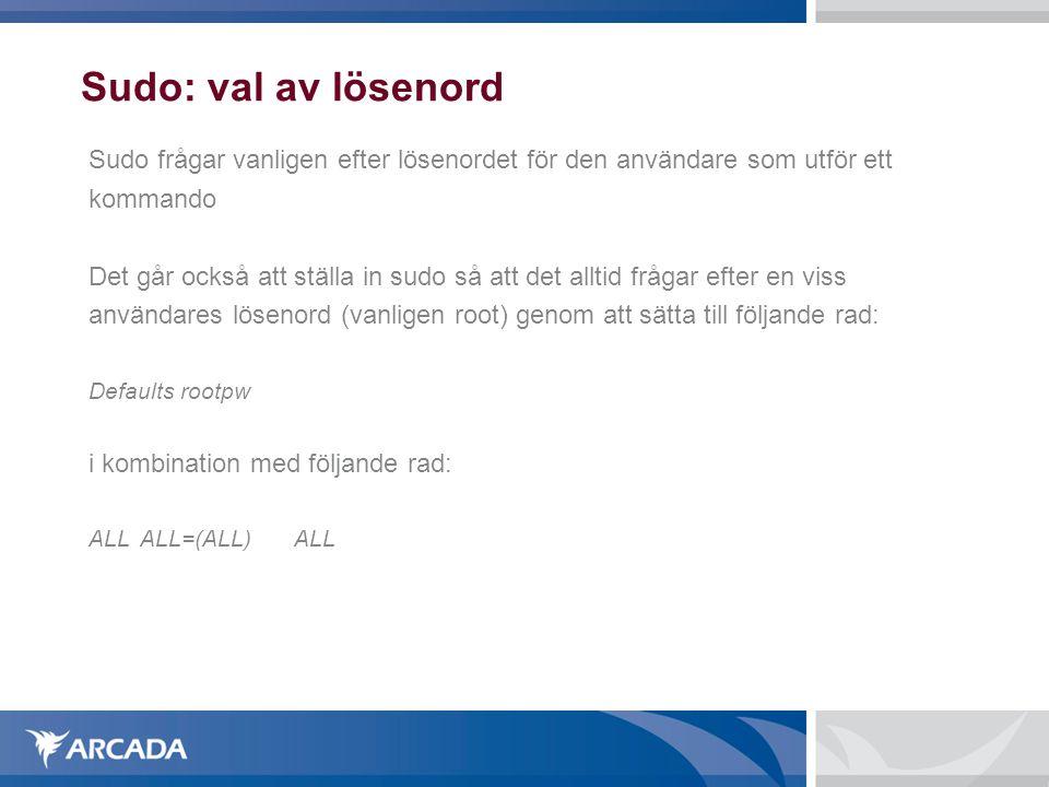 Sudo: val av lösenord Sudo frågar vanligen efter lösenordet för den användare som utför ett kommando Det går också att ställa in sudo så att det alltid frågar efter en viss användares lösenord (vanligen root) genom att sätta till följande rad: Defaults rootpw i kombination med följande rad: ALL ALL=(ALL)ALL
