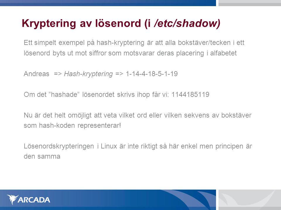 Kryptering av lösenord (i /etc/shadow) Ett simpelt exempel på hash-kryptering är att alla bokstäver/tecken i ett lösenord byts ut mot siffror som motsvarar deras placering i alfabetet Andreas => Hash-kryptering => 1-14-4-18-5-1-19 Om det hashade lösenordet skrivs ihop får vi: 1144185119 Nu är det helt omöjligt att veta vilket ord eller vilken sekvens av bokstäver som hash-koden representerar.