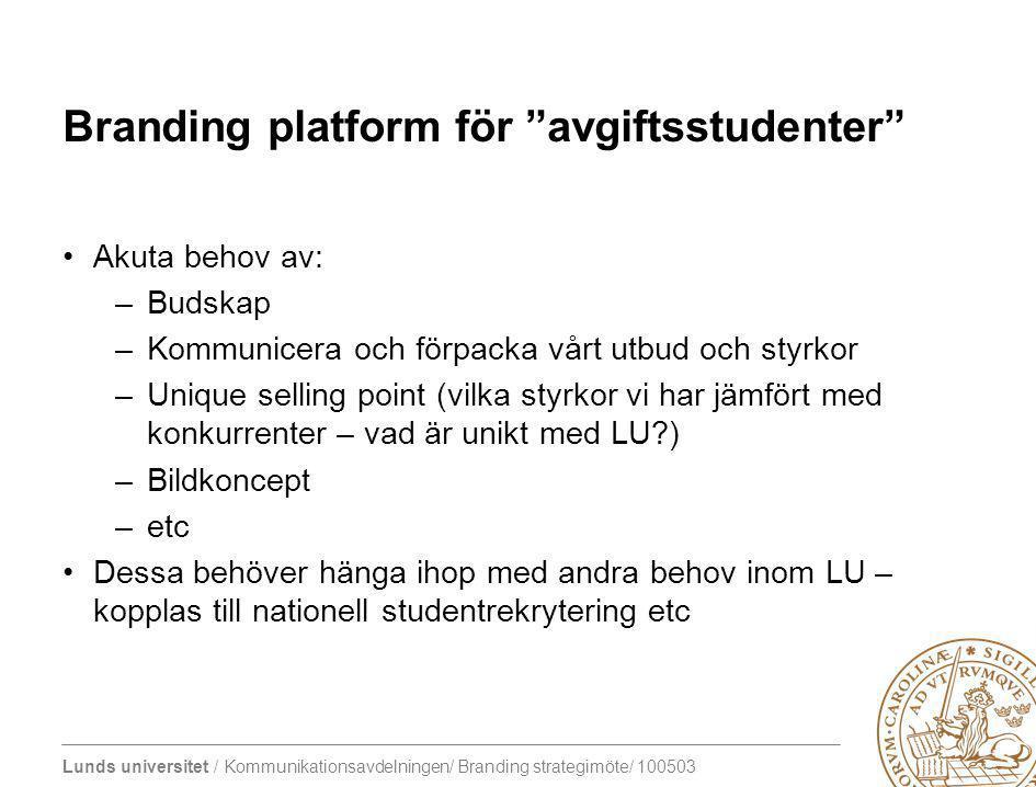 """Lunds universitet / Kommunikationsavdelningen/ Branding strategimöte/ 100503 Branding platform för """"avgiftsstudenter"""" Akuta behov av: –Budskap –Kommun"""