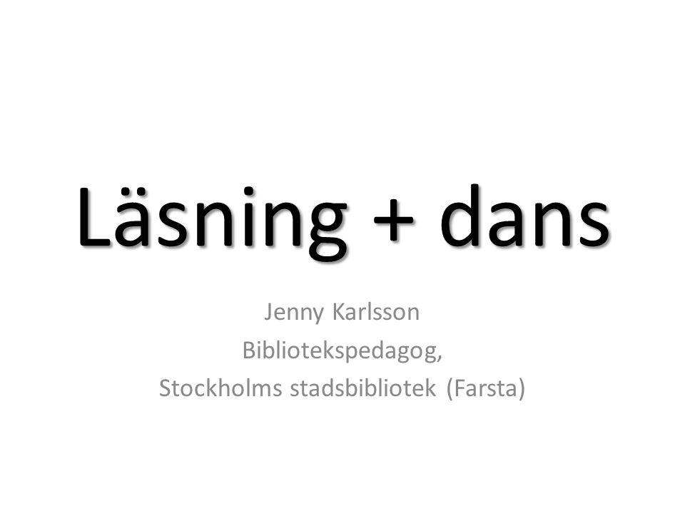 Läsning + dans Jenny Karlsson Bibliotekspedagog, Stockholms stadsbibliotek (Farsta)