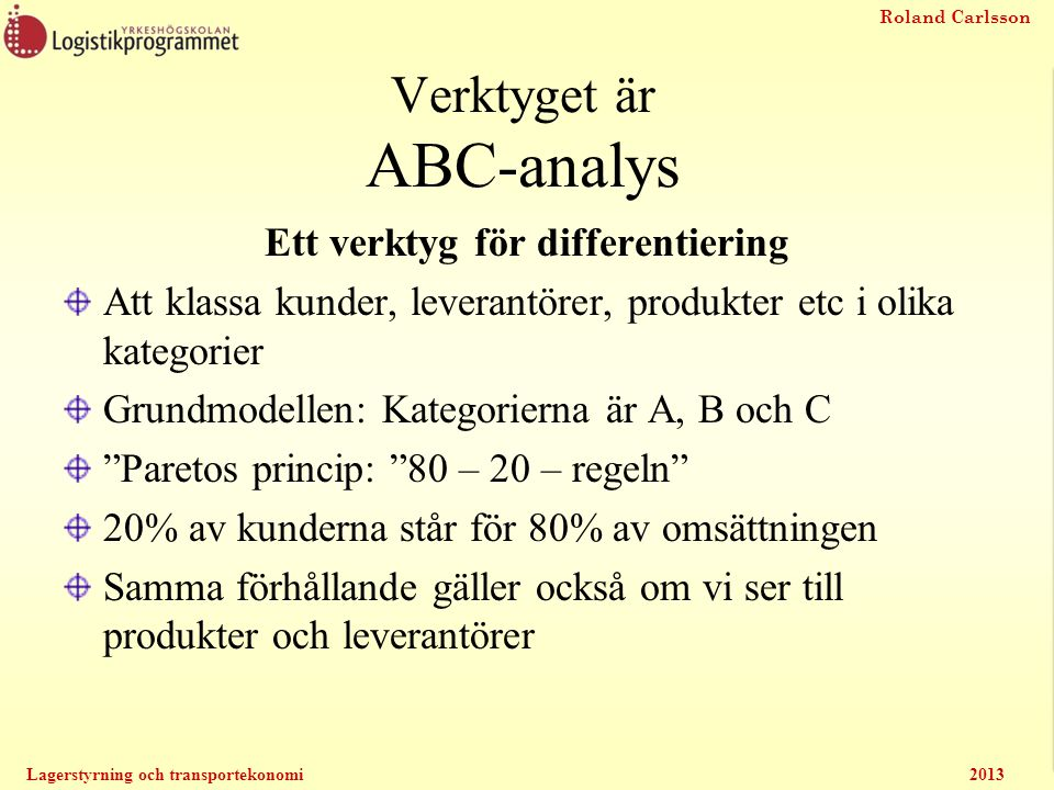 Roland Carlsson Lagerstyrning och transportekonomi2013 Ett annat sätt att använda resultatet av ABC-analysen Att bestämma nivån på säkerhetslagret Kanske vill man ha olika nivåer för A, B och C.