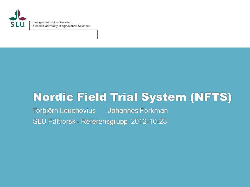 Nordic Field Trial System (NFTS) Torbjörn Leuchovius Johannes Forkman SLU Fältforsk - Referensgrupp 2012-10-23