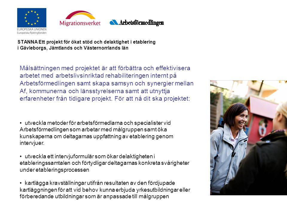 STANNA Ett projekt för ökat stöd och delaktighet i etablering i Gävleborgs, Jämtlands och Västernorrlands län Målsättningen med projektet är att förbättra och effektivisera arbetet med arbetslivsinriktad rehabiliteringen internt på Arbetsförmedlingen samt skapa samsyn och synergier mellan Af, kommunerna och länsstyrelserna samt att utnyttja erfarenheter från tidigare projekt.