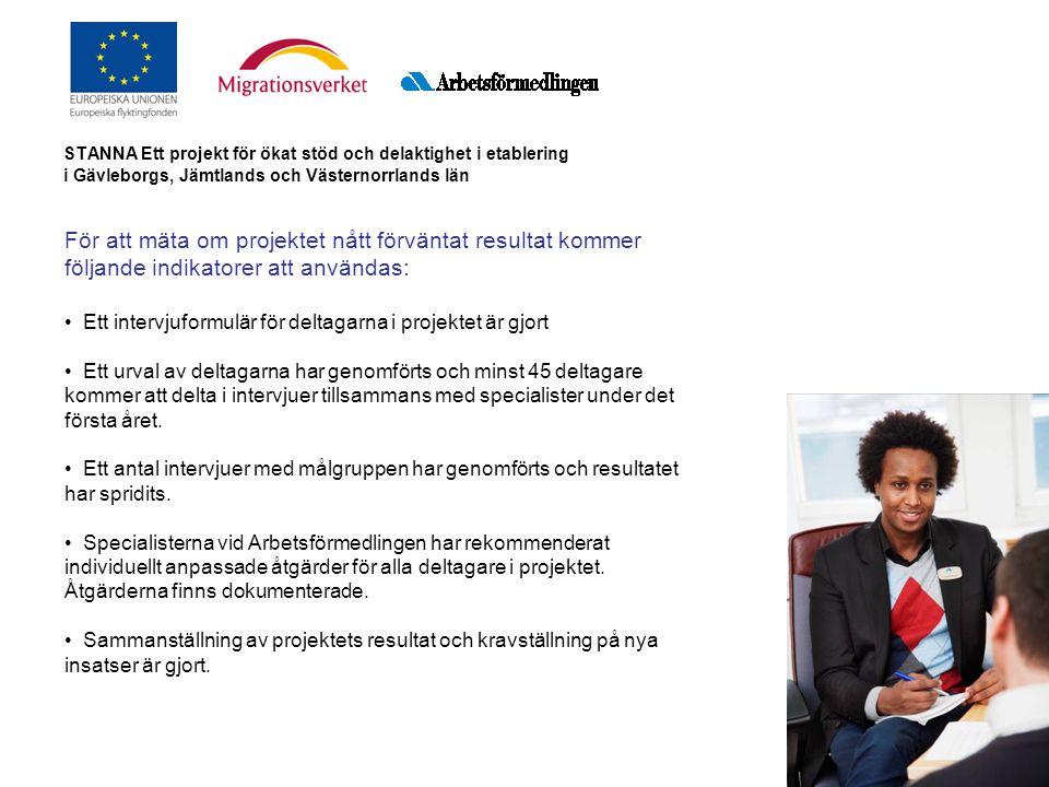 STANNA Ett projekt för ökat stöd och delaktighet i etablering i Gävleborgs, Jämtlands och Västernorrlands län För att mäta om projektet nått förväntat resultat kommer följande indikatorer att användas: Ett intervjuformulär för deltagarna i projektet är gjort Ett urval av deltagarna har genomförts och minst 45 deltagare kommer att delta i intervjuer tillsammans med specialister under det första året.