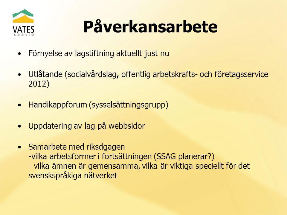 Påverkansarbete Förnyelse av lagstiftning aktuellt just nu Utlåtande (socialvårdslag, offentlig arbetskrafts- och företagsservice 2012) Handikappforum (sysselsättningsgrupp) Uppdatering av lag på webbsidor Samarbete med riksdgagen -vilka arbetsformer i fortsättningen (SSAG planerar ) - vilka ämnen är gemensamma, vilka är viktiga speciellt för det svenskspråkiga nätverket