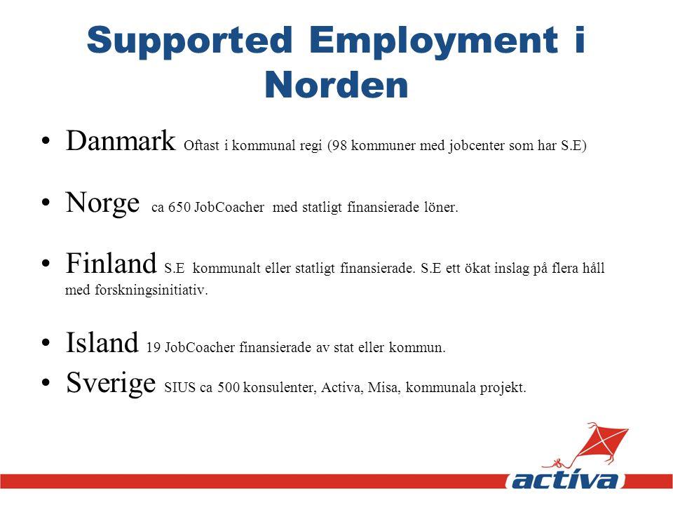 Supported Employment i Norden Danmark Oftast i kommunal regi (98 kommuner med jobcenter som har S.E) Norge ca 650 JobCoacher med statligt finansierade