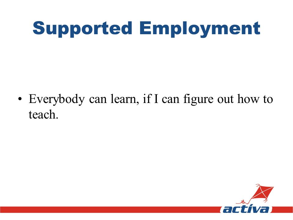 Supported Employment Everybody can learn, if I can figure out how to teach.