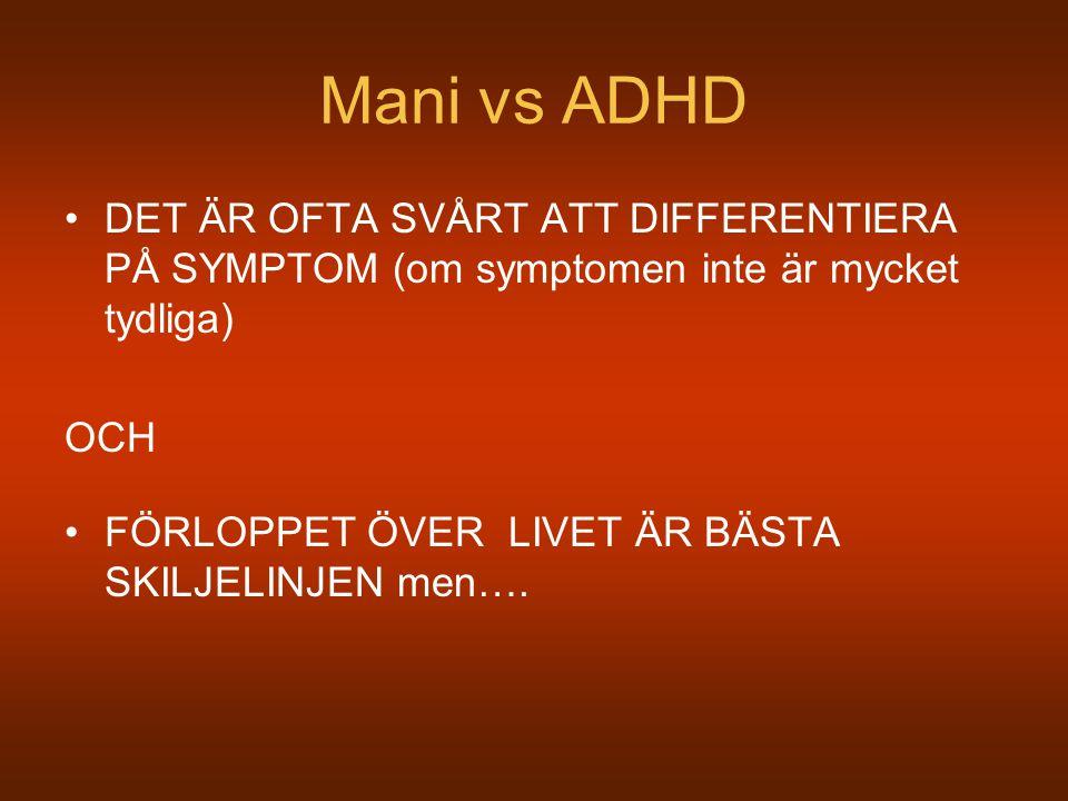 Mani vs ADHD DET ÄR OFTA SVÅRT ATT DIFFERENTIERA PÅ SYMPTOM (om symptomen inte är mycket tydliga) OCH FÖRLOPPET ÖVER LIVET ÄR BÄSTA SKILJELINJEN men….