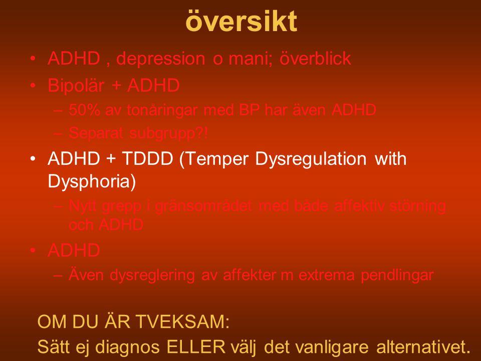 översikt ADHD, depression o mani; överblick Bipolär + ADHD –50% av tonåringar med BP har även ADHD –Separat subgrupp?! ADHD + TDDD (Temper Dysregulati