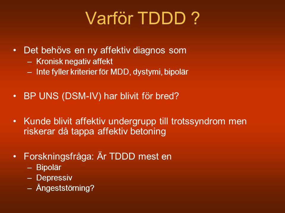Varför TDDD ? Det behövs en ny affektiv diagnos som –Kronisk negativ affekt –Inte fyller kriterier för MDD, dystymi, bipolär BP UNS (DSM-IV) har blivi