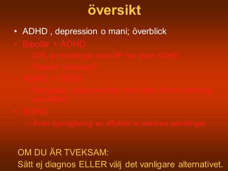 översikt ADHD, depression o mani; överblick Bipolär + ADHD –50% av tonåringar med BP har även ADHD –Separat subgrupp?! ADHD + TDDD –Nytt grepp i gräns