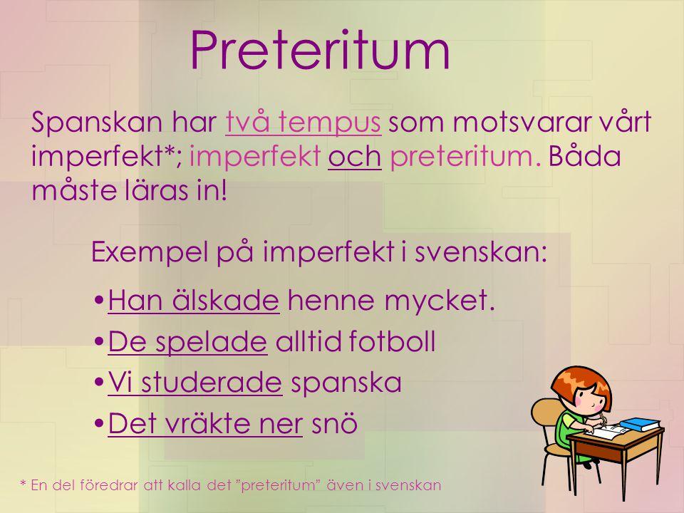 Preteritum Spanskan har två tempus som motsvarar vårt imperfekt*; imperfekt och preteritum. Båda måste läras in! Exempel på imperfekt i svenskan: Han