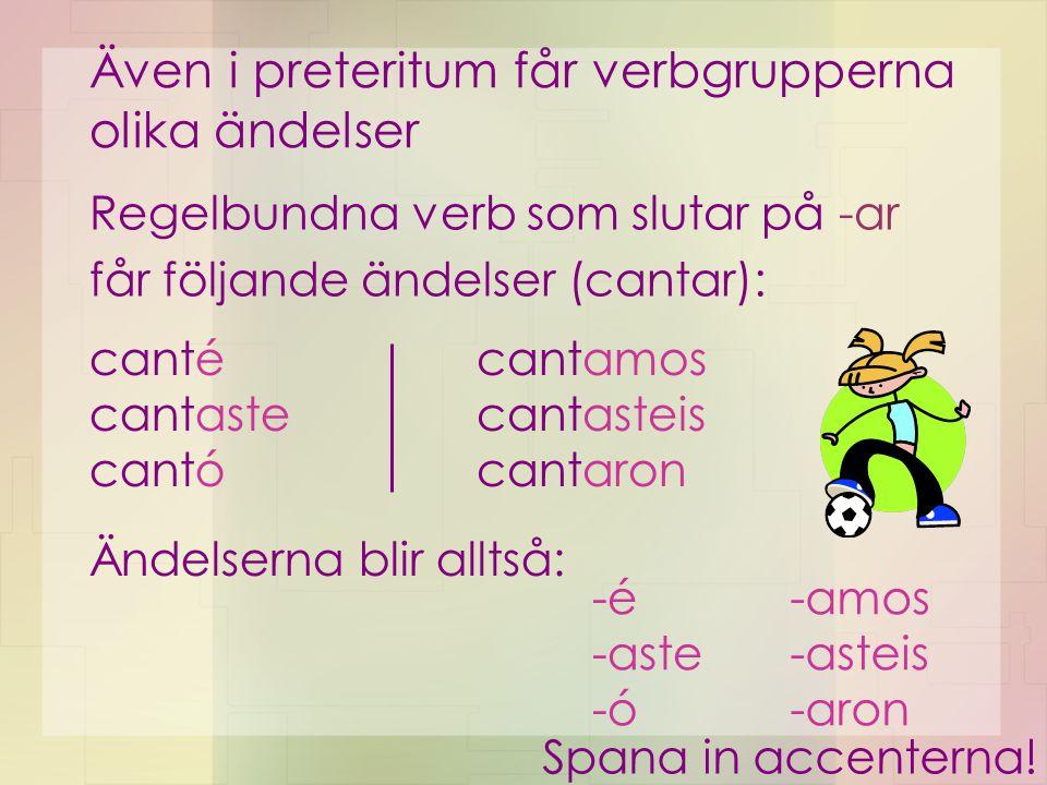 Även i preteritum får verbgrupperna olika ändelser Regelbundna verb som slutar på -ar får följande ändelser (cantar): canté cantaste cantó cantamos ca