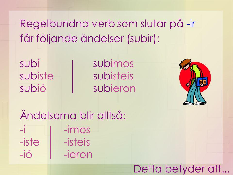 ...regelbundna verb som slutar på –er och –ir får samma ändelser: subí subiste subió subimos subisteis subieron comí comiste comió comimos comisteis comieron Alltid något – eller hur....